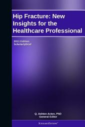 Hip Fracture: New Insights for the Healthcare Professional: 2011 Edition: ScholarlyBrief