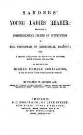 Sanders' Young Ladies' Reader: Embracing a Comprehensive Course of Instruction in the Principles of Rhetorical Reading : with a Choice Collection of Exercises in Reading, Both in Prose and Poetry, for the Use of the Higher Female Seminaries, as Also, the Higher Classes in Female Schools Generally