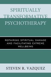 Spiritually Transformative Psychotherapy: Repairing Spiritual Damage and Facilitating Extreme Wellbeing