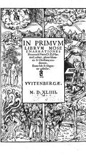 In Primvm Librvm Mose Enarrationes Reuerendi Patris D.D. Martini Lutheri: plenae salutaris & Christian[a]e eruditionis, Bona fide & diligenter collectae