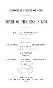 Geological Survey of Ohio: Report of Progress in 1870. By J.S. Newberry, Chief Geologist. Including Reports by E.B. Andrews, Edward Orton, J.H. Klippart, Assistant Geologists. T.G. Wormley, Chemist. G.K. Gilbert, M.C. Read, Henry Newton, W.B. Potter, Local Assistants