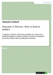 Structure vs Process - How to look at politics: Compare, contrast, and assess attempts by at least two anthropologists to analyse politics in terms of temporal processes rather than (a-temporal) structure.