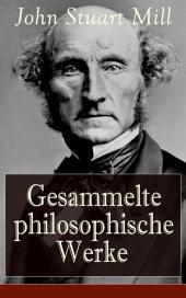 Gesammelte philosophische Werke (Vollständige deutsche Ausgaben): System der deduktiven und induktiven Logik + Die Hörigkeit der Frau
