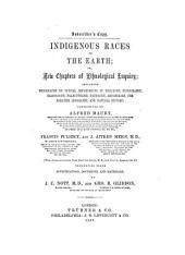 Indigenous Races of the Earth Or, New Chapters of Ethnological Enquiry: Including Monographs on Special Departments of Philology ...