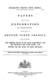 Papers relative to the exploration by Captain Palliser of that portion of British North America which lies between the northern branch of the River Saskatchewan and the frontier of the United States; and between the Red River and Rocky Mountains: presented to both Houses of Parliament by command of Her Majesty, June 1859