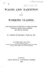 Wages and Earnings of the Working Classes, with some facts illustrative of their economic condition, drawn from authentic and official sources in a report to M. T. Bass. [With a letter from M. T. Bass.]
