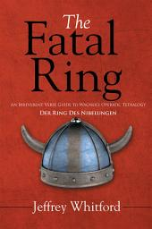 The Fatal Ring: An Irreverent Verse Guide to Wagner's Operatic Tetralogy Der Ring Des Nibelungen