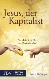 Jesus, der Kapitalist: Das christliche Herz der Marktwirtschaft