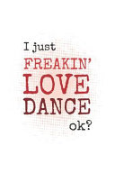 I Just Freakin' Love Dance, Okay?: Blank College Lined Notebook Created for Dancers and Dance Teachers