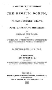 A Sketch of the History of the Regium Donum, and Parliamentary Grant, to Poor Dissenting Ministers of England and Wales: With a Vindication of the Distributors and Recipients from the Charge of Political Subserviency