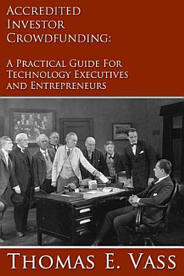 Accredited Investor Crowdfunding  A Practical Guide for Technology Executives and Entrepreneurs PDF