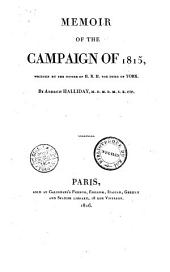 Memoir of the Campaign of 1815, Written by the Desire of H.R.H. the Duke of York. By Andrew Halliday ..