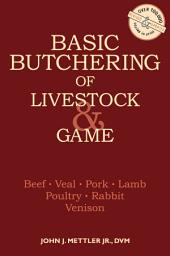 Basic Butchering of Livestock & Game: Beef, Veal, Pork, Lamb, Poultry, Rabbit, Venison