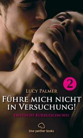 Führe mich nicht in Versuchung! 1 | Erotische Kurzgeschichte: Sex, Leidenschaft, Erotik und Lust