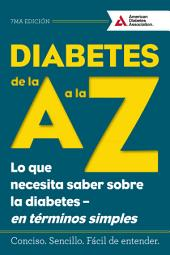 Diabetes de la A a la Z (Diabetes A to Z): Lo que necesita saber sobre la diabetes en terminos simples (What You Need to Know about Diabetes Simply Put)