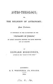 Astro-theology; or, The religion of astronomy, 4 lectures, in reference to the controversy on the 'Plurality of worlds' as lately sustained between sir David Brewster and essayist