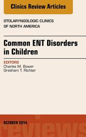 Common ENT Disorders in Children, An Issue of Otolaryngologic Clinics of North America, E-Book