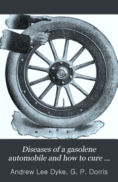 Diseases of a Gasolene Automobile: And how to Cure Them : a Practical Book for the Gasolene Automobile Owner, Operator, Repairman, Intending Purchaser and Those Wishing to Learn the First Principles of an Automobile ; Also for Launch Owners and All Gasolene Engine Owners who Have Or Wish to Equip Their Engines with the Jump Spark System, Including Plans and Diagrams of All Electrical Connections