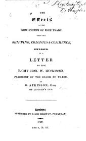 The Effects of the New System of Free Trade Upon Our Shipping, Colonies and Commerce Exposed, in a Letter to the Right Hon. W. Huskisson