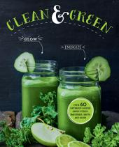 Clean & Green: Over 60 nutrient-packed green juices, smoothies, shots and soups