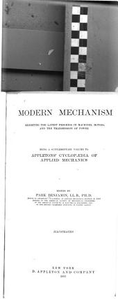 Modern Mechanism: Exhibiting the Latest Progress in Machines, Motors, and the Transmission of Power, Being a Supplementary Volume to Appletons' Cyclopaedia of Applied Mechanics