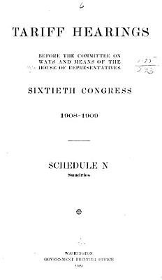 Tariff Hearings Before the Committee on Ways and Means of the House of Representatives  Sixtieth Congress  1908 1909