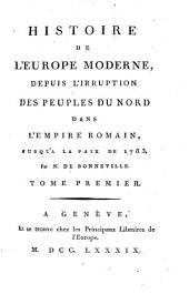 Histoire De L'Europe Moderne, Depuis L'Irruption Des Peuples Du Nord Dans L'Empire Romain, Jusqu'A La Paix De 1783: Volume1