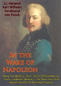 In The Wake Of Napoleon  Being The Memoirs  1807 1809  Of Ferdinand Von Funck  PDF