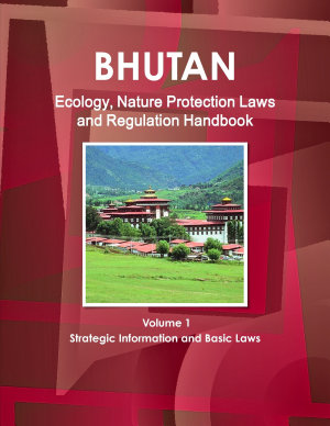 Bhutan Ecology  Nature Protection Laws and Regulation Handbook Volume 1 Strategic Information and Basic Laws