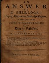 An Ansvver to Dr. Sherlock's Case of Allegiance to Sovereign Powers: In Defence of the Case of Allegiance to a King in Possession : in a Letter to a Friend