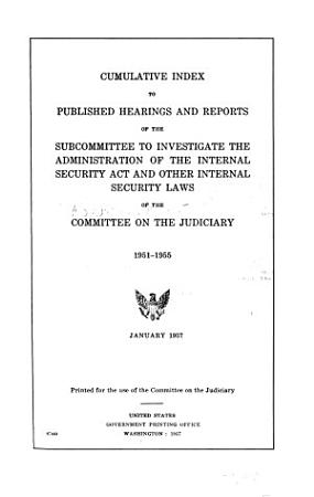 Cumulative Index to Published Hearings and Reports of the Subcommittee to Investigate the Administration of the Internal Security Act and Other Internal Security Laws of the Committee on the Judiciary  1951 1955 PDF
