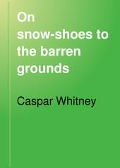 On Snow-shoes to the Barren Grounds: Twenty-eight Hundred Miles After Musk-oxen and Wood-bison