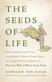 The Seeds of Life: From Aristotle to da Vinci, from Sharks' Teeth to Frogs' Pants, the Long and Strange Quest to Discover Where Babies Come From