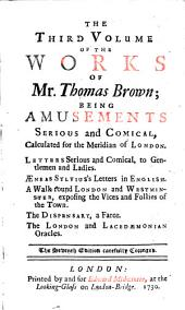 The Works: Serious and Comical, In Prose and Verse. With His Remains, in Four Volumes Compleat. With The Life and Character Of Mr. Brown, And His Writings, by James Drake, M. D. .... Being Amusements Serious and Comical, Calculated for the Meridian of London ...