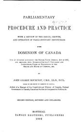Parliamentary Procedure and Practice: With a Review of the Origin, Growth and Operation of Parliamentary Institution in the Dominion of Canada, and an Appendix, Containing the British North America Act of 1867 and Amending Acts