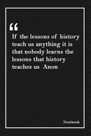 If The Lessons Of History Teach Us Anything It Is That Nobody Learns The Lessons That History Teaches Us Anon Book PDF