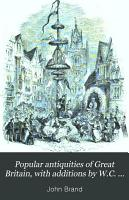 Popular antiquities of Great Britain  with additions by W C  Hazlitt PDF