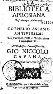 La biblioteca Aprosiana, passatempo Autunnale di Cornelio Aspasio Antiivigilmi [i. e. A. Aprosio] Trà Vagabondi di Tabbia detto l'Aggirato. All' Illustriss... Gio: Niccolo Cavana...