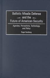 Ballistic Missile Defense and the Future of American Security: Agendas, Perceptions, Technology, and Policy