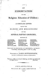 """An Exhortation to the Religious Education of Children: being a circular letter from the Elders and Messengers of the several Baptist Churches, meeting at Aulcester [and elsewhere, i.e. the Midland Association] ... met in association at Bromsgrove ... June 11 and 12, 1783. Prepared by James Butterworth. [Republished by the Philadelphia Baptist Association, together with the circular letter of the Baltimore Baptist Association for 1795 on """"strong and weak faith,"""" written by John Davis.]"""