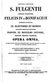 S. Fulgentii ..., Felicis IV et Bonifacii II ..., SS. Eleutherii et Remigii ..., Prosperi ..., Montani ... Opera omnia: ex memoratissimis editionibus Mangeantii, Mansi, Gallandii ... diligenter expressa