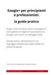 Google+ per principianti e professionisti: la guida pratica: Scopri come iscriverti, creare una pagina e come gestire al meglio la tua presenza su Google+ per trarne un vantaggio reale. Esempi pratici, dimostrazioni e un linguaggio semplice per poter mettere in pratica le parole.