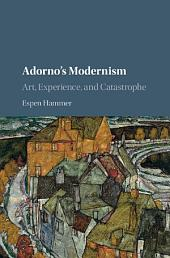 Adorno's Modernism: Art, Experience, and Catastrophe