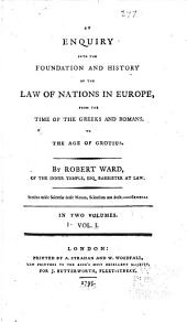 An Enquiry Into the Foundation and History of the Law of Nations in Europe: From the Time of the Greeks and Romans, to the Age of Grotius, Volume 1