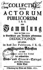 Collectio nova actorum publicorum I. R. G. oder Sammlung derer im Jahr 1750 in Deutschland zum Vorschein gekom[m]enen Deductionen & anderen in das Ius publicum I. R. G. einschlagenden Schrifften: Band 1