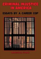 Criminal InJustice In America: Essays By A Career Cop