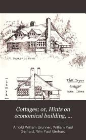 Cottages; Or, Hints on Economical Building, Containing Twenty-four Plates of Medium and Low Cost Houses, Contributed by Different New York Architechts: Together with Descriptive Letterpress, Giving Practical Suggestions for Cottage Building