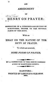 An abridgement of Henry on prayer: consisting of a judicious collection of scriptures, proper to the several parts of the duty : with an essay on the nature of the duty of prayer : to which are annexed, some forms of prayer