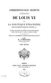Correspondance secrète inédite de Louis XV, sur la politique étrangère, avec le comte de Broglie, Tercier, etc. , et autres documents relatifs au ministère secret ...