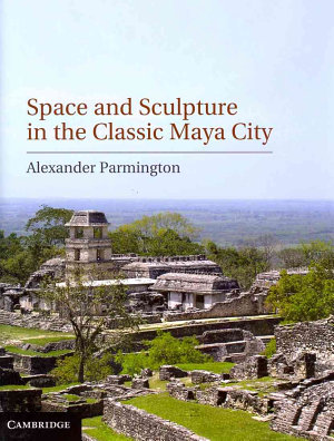 Space and Sculpture in the Classic Maya City PDF
